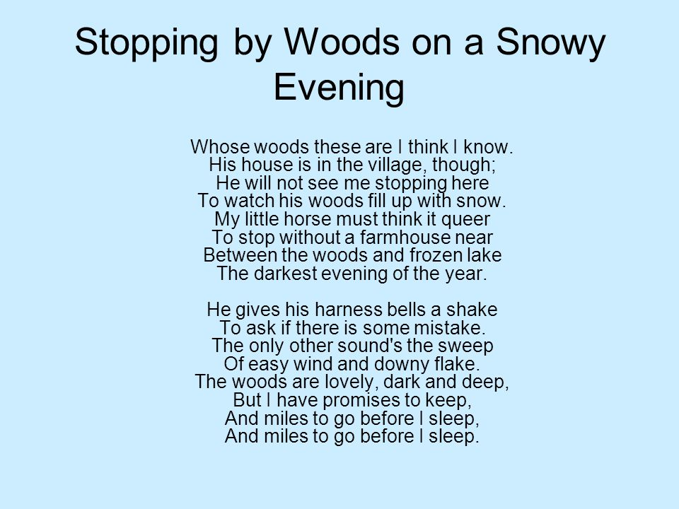 Stopping by Woods on a Snowy Evening Whose woods these are I think I know. His house is in the village, though; He will not see me stopping here To wa