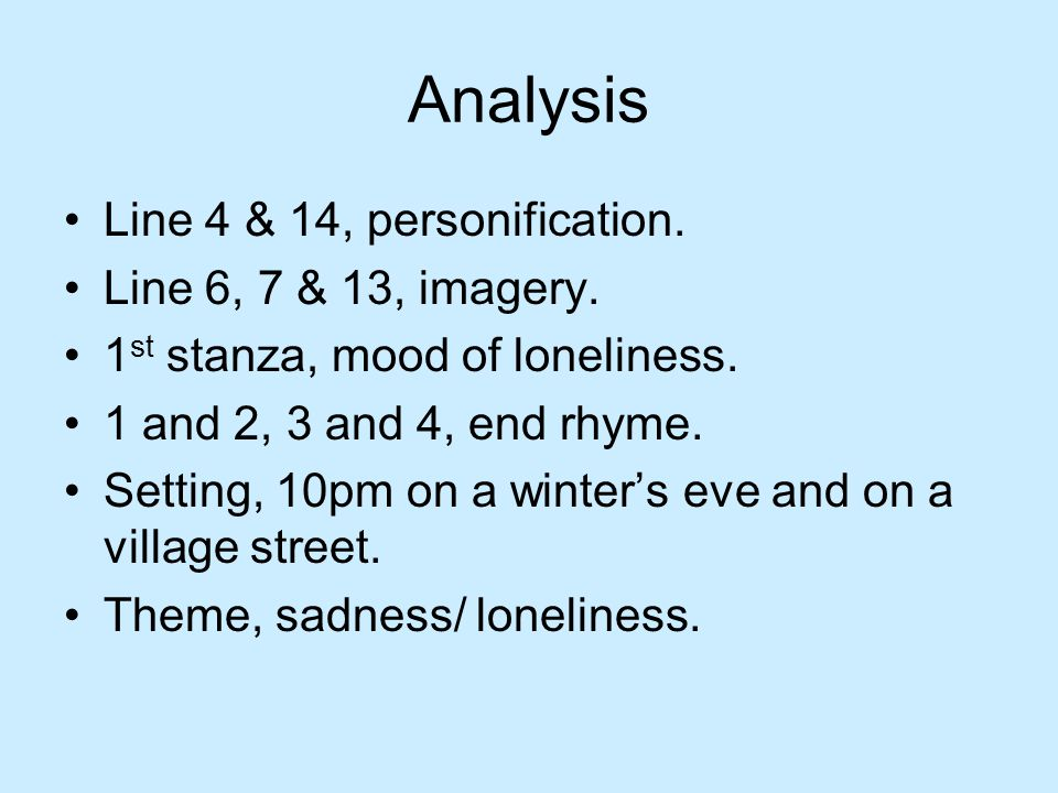 Analysis Line 4 & 14, personification. Line 6, 7 & 13, imagery. 1 st stanza, mood of loneliness. 1 and 2, 3 and 4, end rhyme. Setting, 10pm on a winte