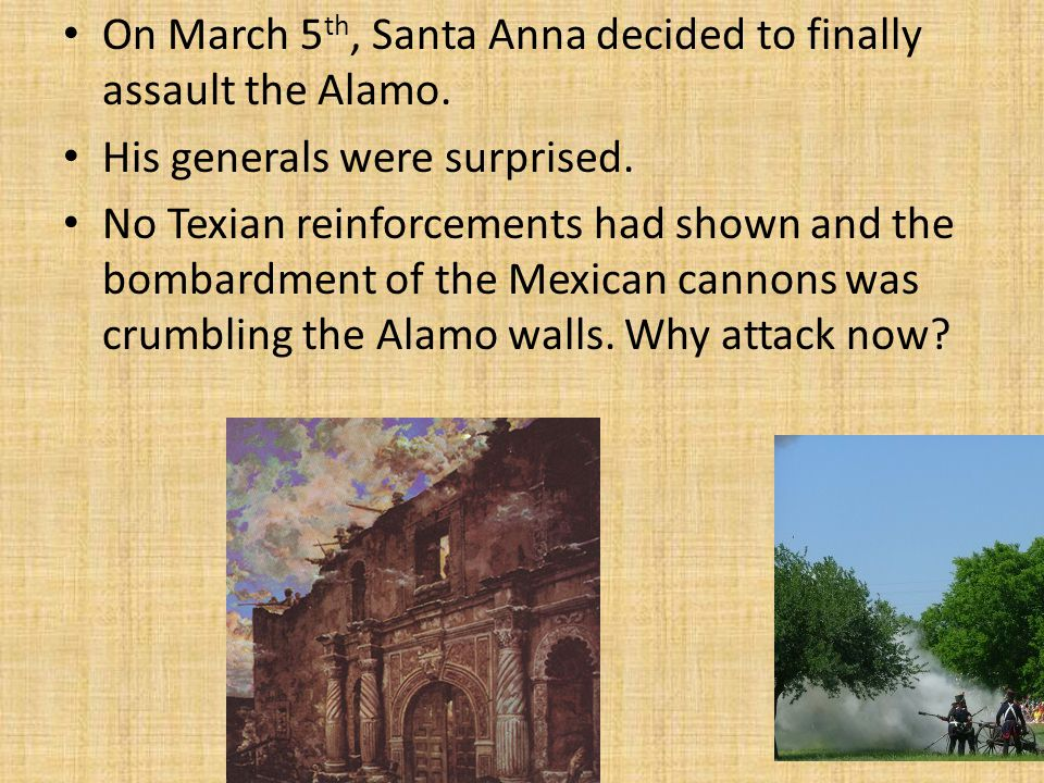 On March 5 th, Santa Anna decided to finally assault the Alamo. His generals were surprised. No Texian reinforcements had shown and the bombardment of