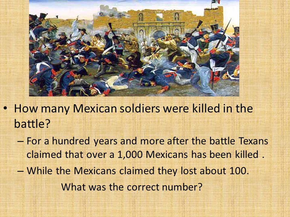 How many Mexican soldiers were killed in the battle? – For a hundred years and more after the battle Texans claimed that over a 1,000 Mexicans has bee