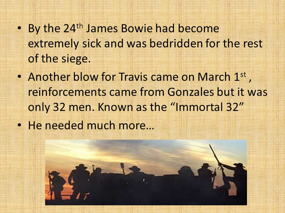 By the 24 th James Bowie had become extremely sick and was bedridden for the rest of the siege. Another blow for Travis came on March 1 st, reinforcem