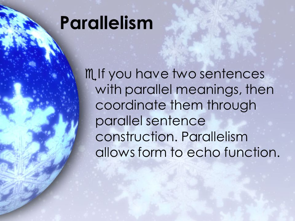 Parallelism  If you have two sentences with parallel meanings, then coordinate them through parallel sentence construction.