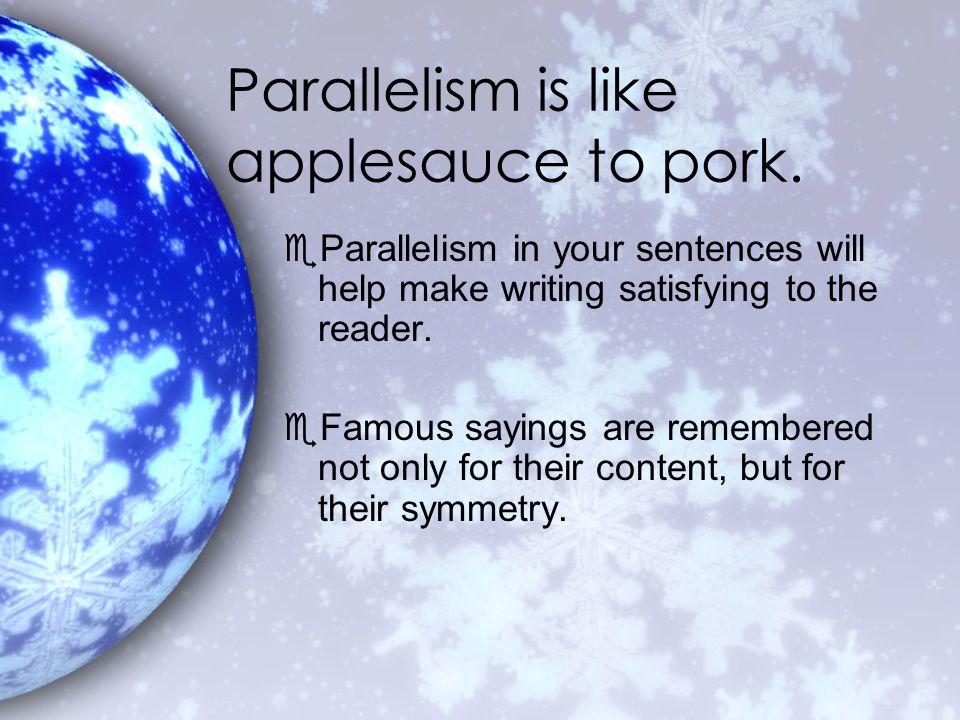 Parallelism is like applesauce to pork.