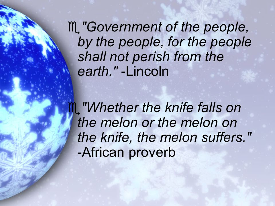 e Government of the people, by the people, for the people shall not perish from the earth. -Lincoln e Whether the knife falls on the melon or the melon on the knife, the melon suffers. -African proverb