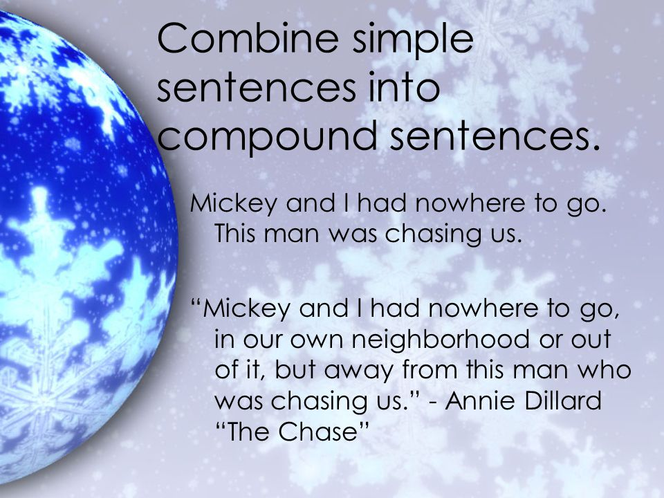 Combine simple sentences into compound sentences. Mickey and I had nowhere to go.