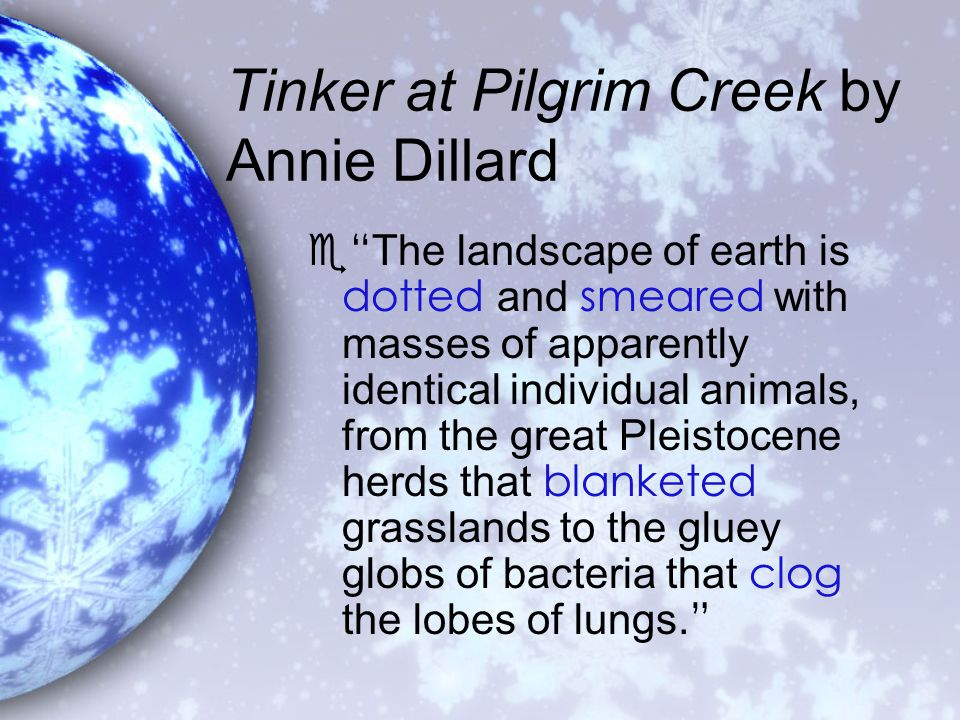 Tinker at Pilgrim Creek by Annie Dillard  The landscape of earth is dotted and smeared with masses of apparently identical individual animals, from the great Pleistocene herds that blanketed grasslands to the gluey globs of bacteria that clog the lobes of lungs.