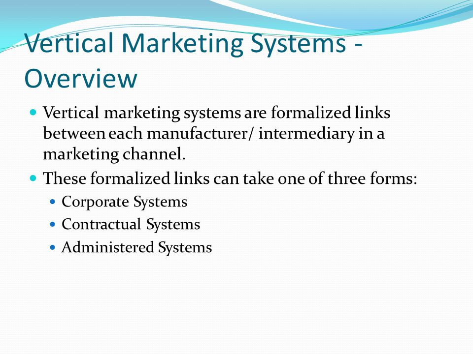 Vertical Marketing Systems - Overview Vertical marketing systems are formalized links between each manufacturer/ intermediary in a marketing channel.