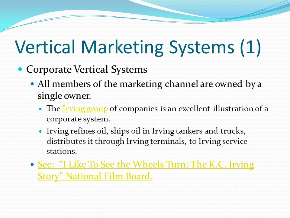 Vertical Marketing Systems (1) Corporate Vertical Systems All members of the marketing channel are owned by a single owner. The Irving group of compan