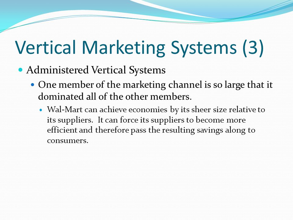 Vertical Marketing Systems (3) Administered Vertical Systems One member of the marketing channel is so large that it dominated all of the other member