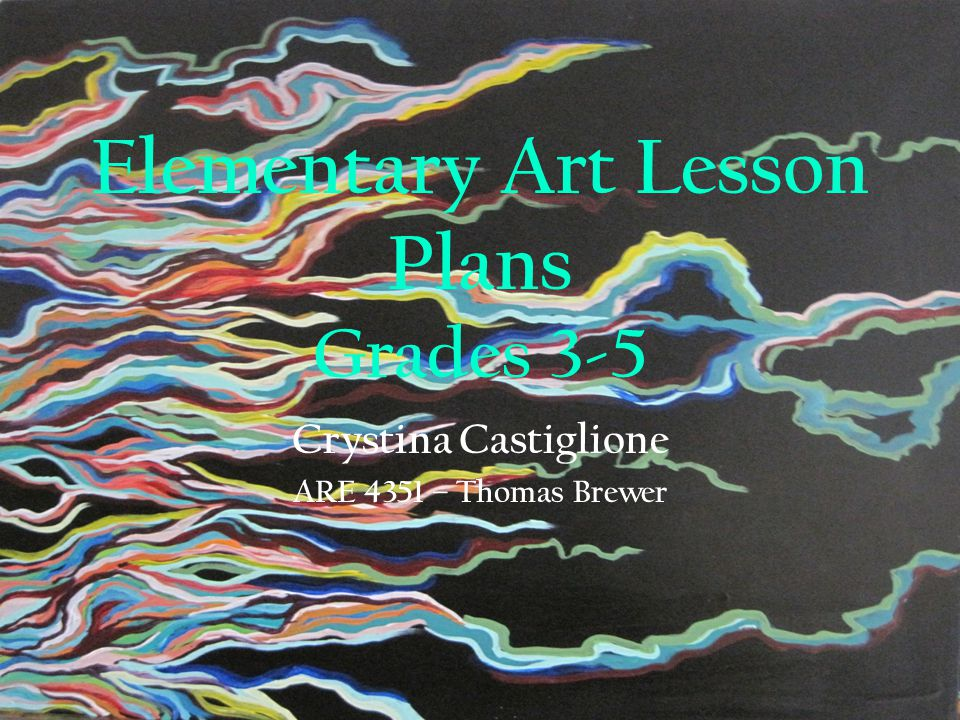 Elementary Art Lesson Plans Grades 3-5 Crystina Castiglione ARE 4351 – Thomas Brewer