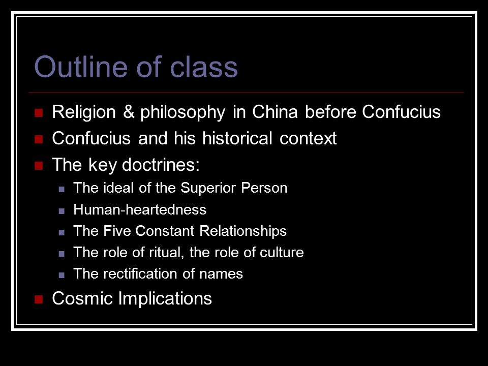 Outline of class Religion & philosophy in China before Confucius Confucius and his historical context The key doctrines: The ideal of the Superior Person Human-heartedness The Five Constant Relationships The role of ritual, the role of culture The rectification of names Cosmic Implications