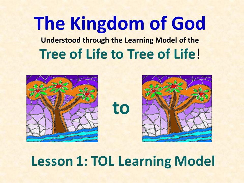 The Kingdom of God Understood through the Learning Model of the Tree of Life to Tree of Life! to Lesson 1: TOL Learning Model