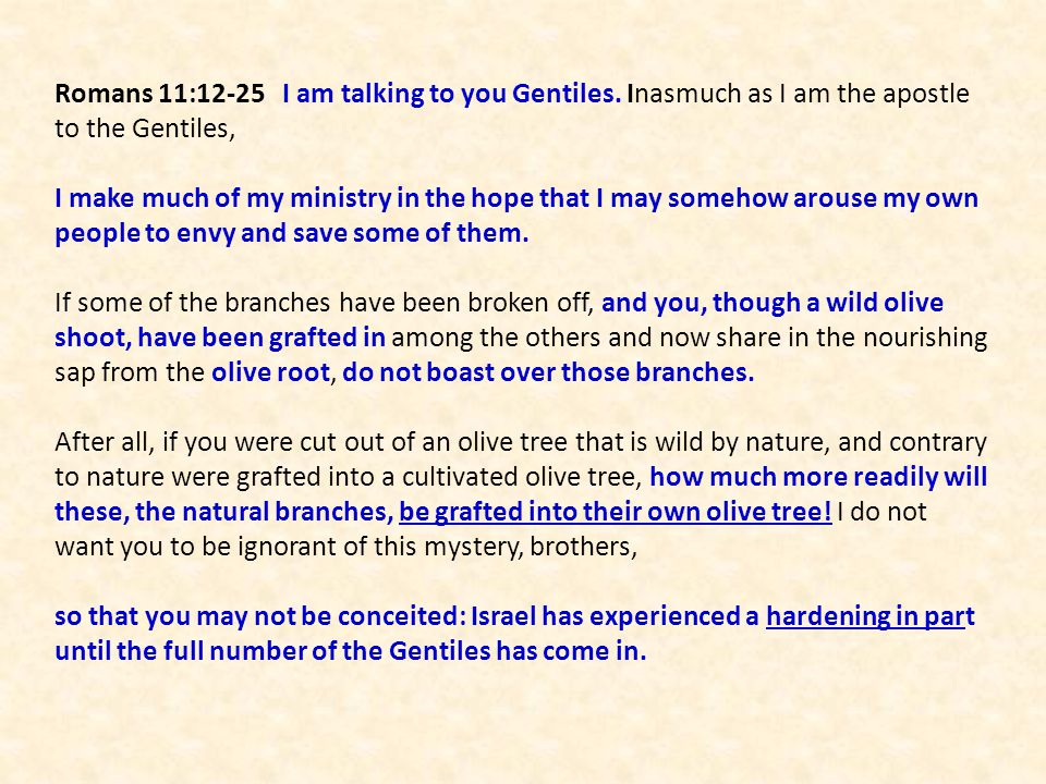 Romans 11:12-25 I am talking to you Gentiles. Inasmuch as I am the apostle to the Gentiles, I make much of my ministry in the hope that I may somehow
