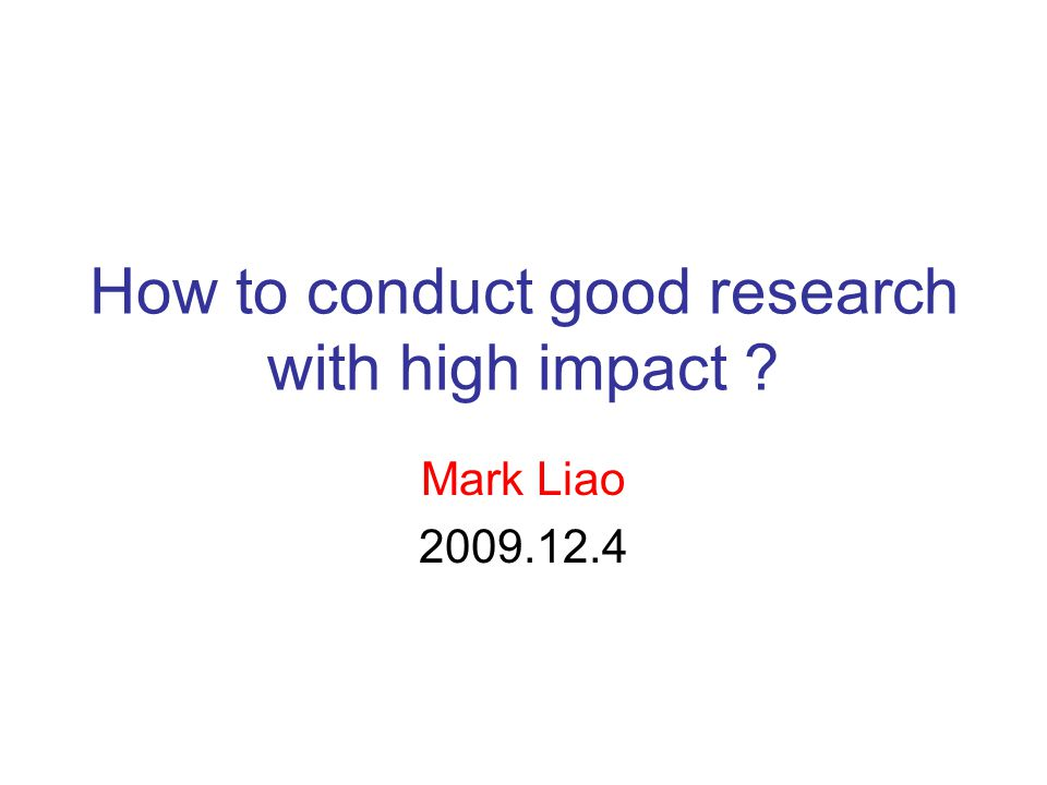 How to conduct good research with high impact Mark Liao 2009.12.4