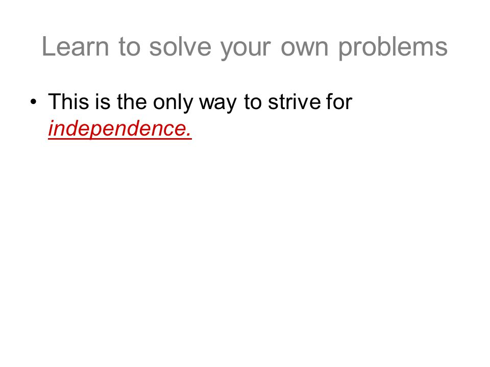 Learn to solve your own problems This is the only way to strive for independence.
