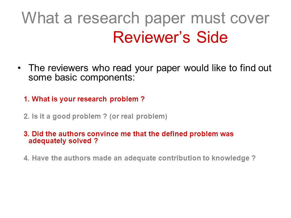 What a research paper must cover Reviewer's Side The reviewers who read your paper would like to find out some basic components: 1.