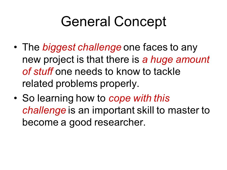 General Concept The biggest challenge one faces to any new project is that there is a huge amount of stuff one needs to know to tackle related problems properly.