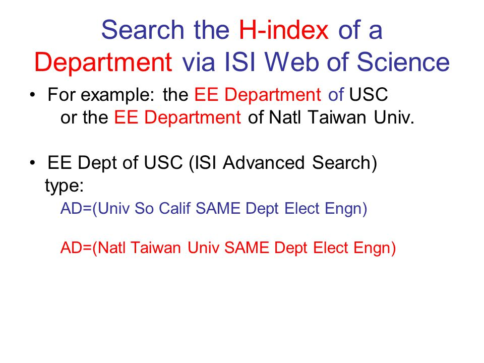 Search the H-index of a Department via ISI Web of Science For example: the EE Department of USC or the EE Department of Natl Taiwan Univ.