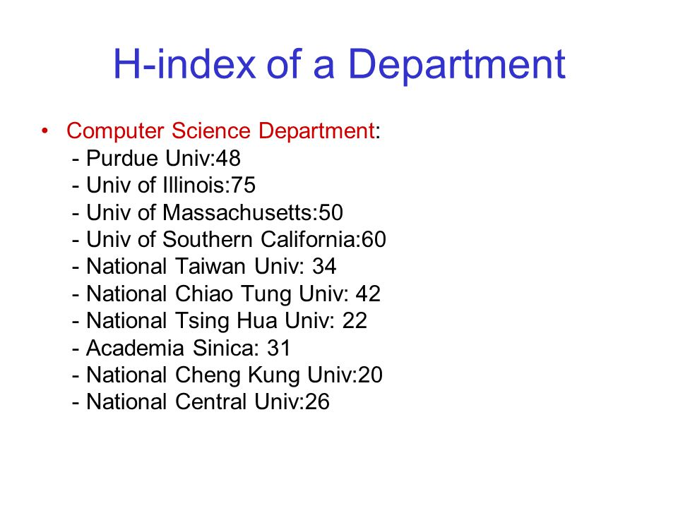 H-index of a Department Computer Science Department: - Purdue Univ:48 - Univ of Illinois:75 - Univ of Massachusetts:50 - Univ of Southern California:60 - National Taiwan Univ: 34 - National Chiao Tung Univ: 42 - National Tsing Hua Univ: 22 - Academia Sinica: 31 - National Cheng Kung Univ:20 - National Central Univ:26