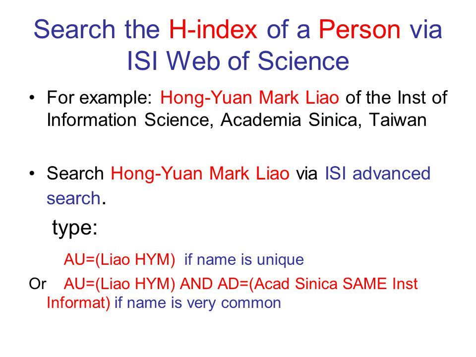 Search the H-index of a Person via ISI Web of Science For example: Hong-Yuan Mark Liao of the Inst of Information Science, Academia Sinica, Taiwan Search Hong-Yuan Mark Liao via ISI advanced search.