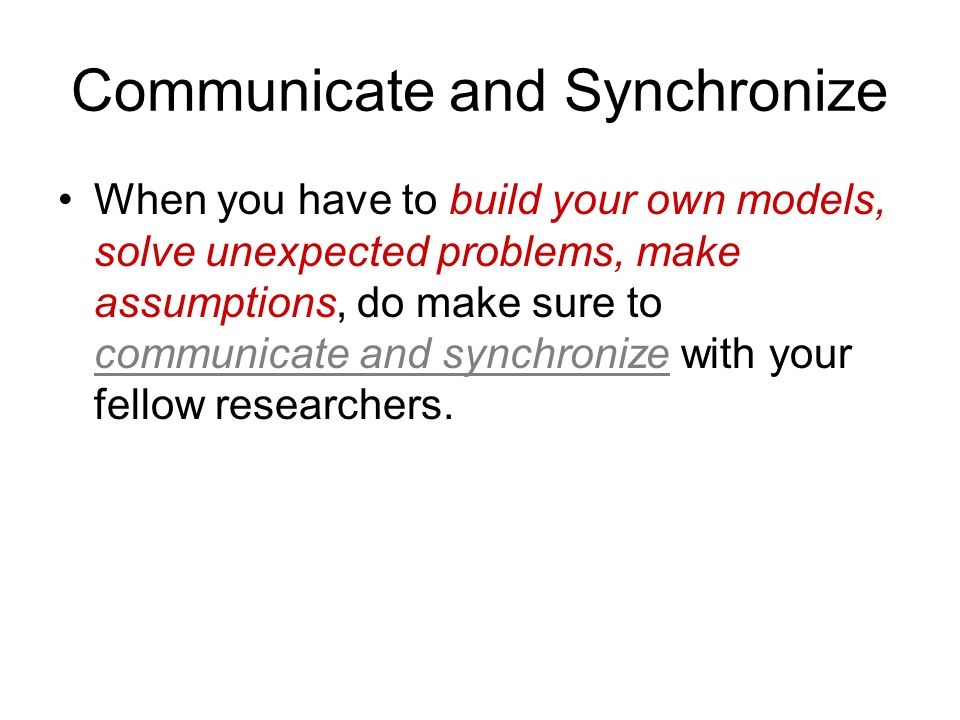Communicate and Synchronize When you have to build your own models, solve unexpected problems, make assumptions, do make sure to communicate and synchronize with your fellow researchers.