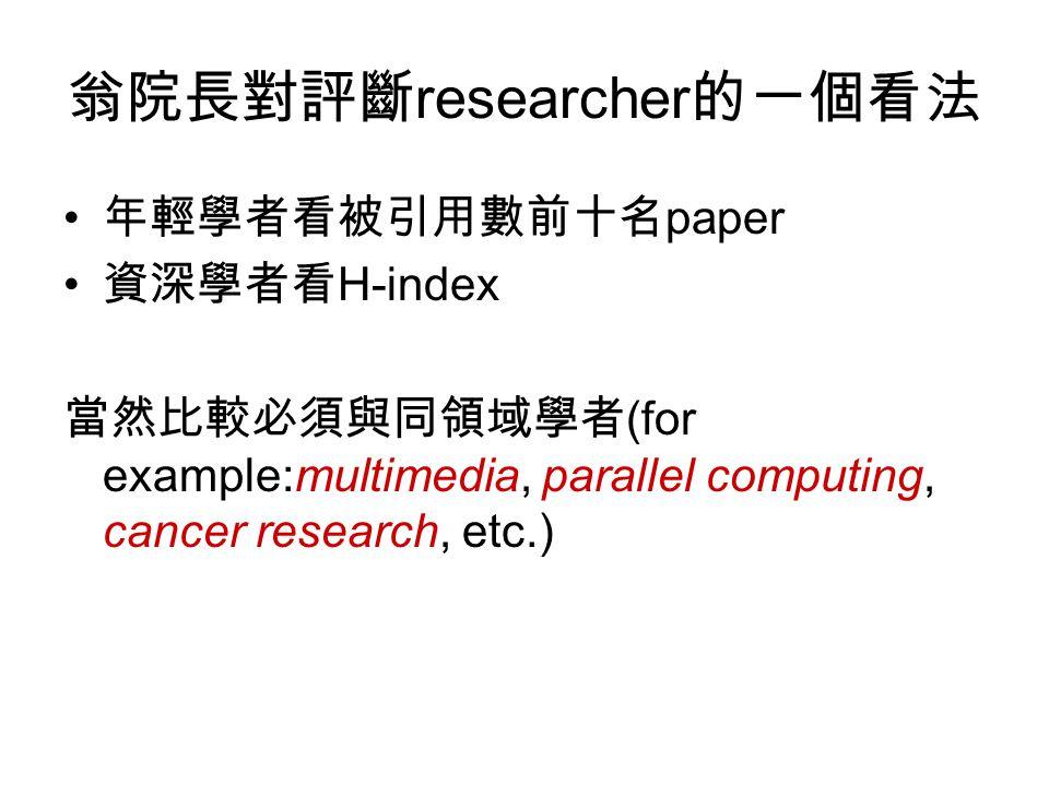 翁院長對評斷 researcher 的一個看法 年輕學者看被引用數前十名 paper 資深學者看 H-index 當然比較必須與同領域學者 (for example:multimedia, parallel computing, cancer research, etc.)