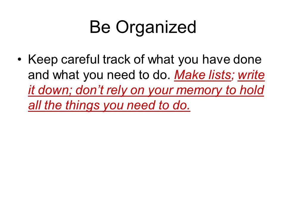 Be Organized Keep careful track of what you have done and what you need to do.