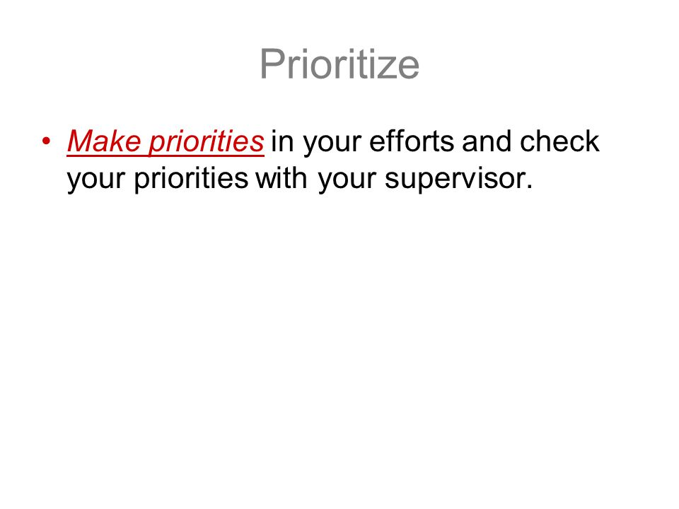 Prioritize Make priorities in your efforts and check your priorities with your supervisor.