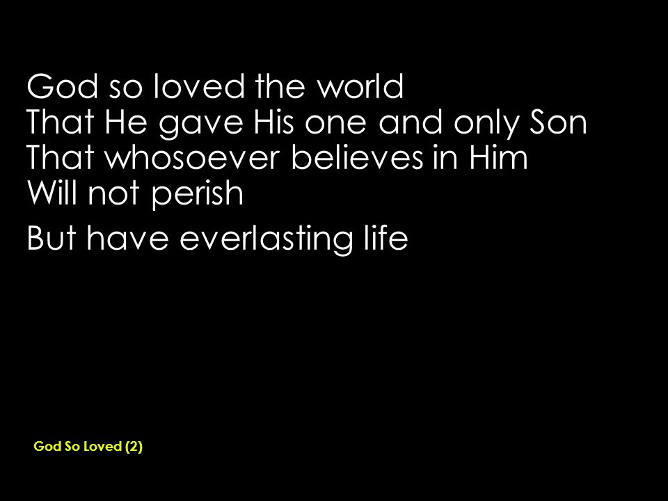 God so loved the world That He gave His one and only Son That whosoever believes in Him Will not perish But have everlasting life God So Loved (2)