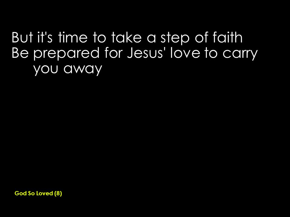 But it s time to take a step of faith Be prepared for Jesus love to carry you away God So Loved (8)