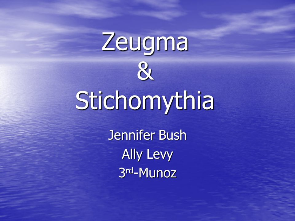 Zeugma & Stichomythia Jennifer Bush Ally Levy 3 rd -Munoz