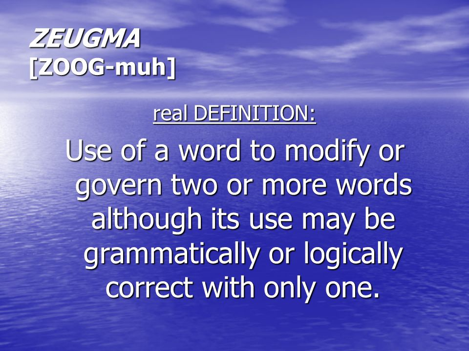 ZEUGMA [ZOOG-muh] real DEFINITION: Use of a word to modify or govern two or more words although its use may be grammatically or logically correct with only one.