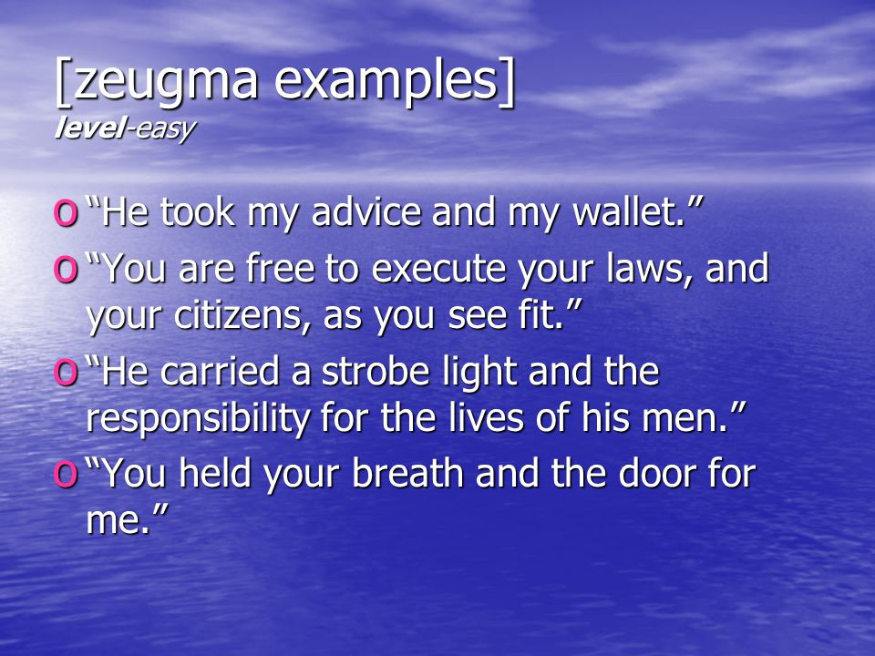 [zeugma examples] level-easy o He took my advice and my wallet. o You are free to execute your laws, and your citizens, as you see fit. o He carried a strobe light and the responsibility for the lives of his men. o You held your breath and the door for me.