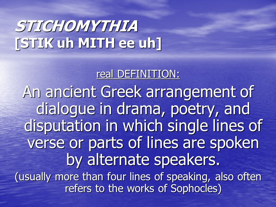 STICHOMYTHIA [STIK uh MITH ee uh] real DEFINITION: An ancient Greek arrangement of dialogue in drama, poetry, and disputation in which single lines of verse or parts of lines are spoken by alternate speakers.