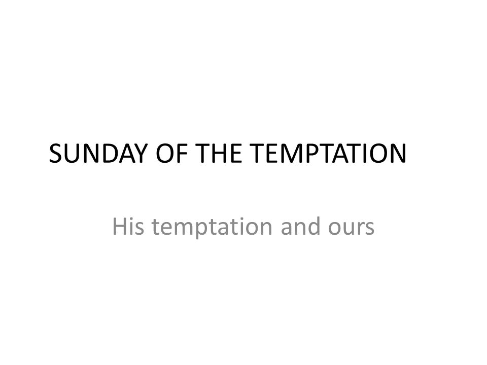 SUNDAY OF THE TEMPTATION His temptation and ours