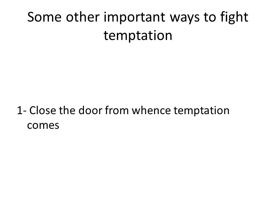 Some other important ways to fight temptation 1- Close the door from whence temptation comes