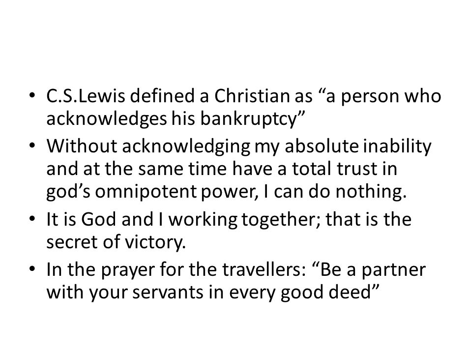 C.S.Lewis defined a Christian as a person who acknowledges his bankruptcy Without acknowledging my absolute inability and at the same time have a total trust in god's omnipotent power, I can do nothing.