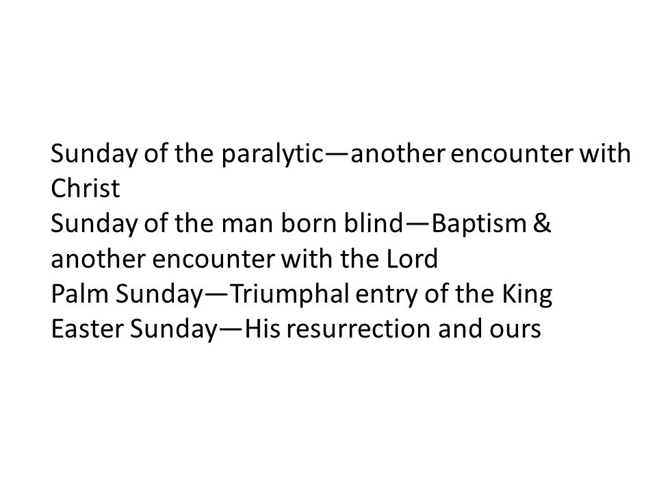 Sunday of the paralytic—another encounter with Christ Sunday of the man born blind—Baptism & another encounter with the Lord Palm Sunday—Triumphal ent