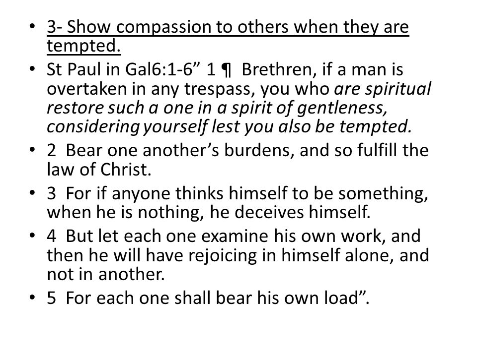 "3- Show compassion to others when they are tempted. St Paul in Gal6:1-6"" 1 ¶ Brethren, if a man is overtaken in any trespass, you who are spiritual re"