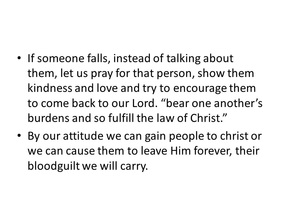 If someone falls, instead of talking about them, let us pray for that person, show them kindness and love and try to encourage them to come back to our Lord.