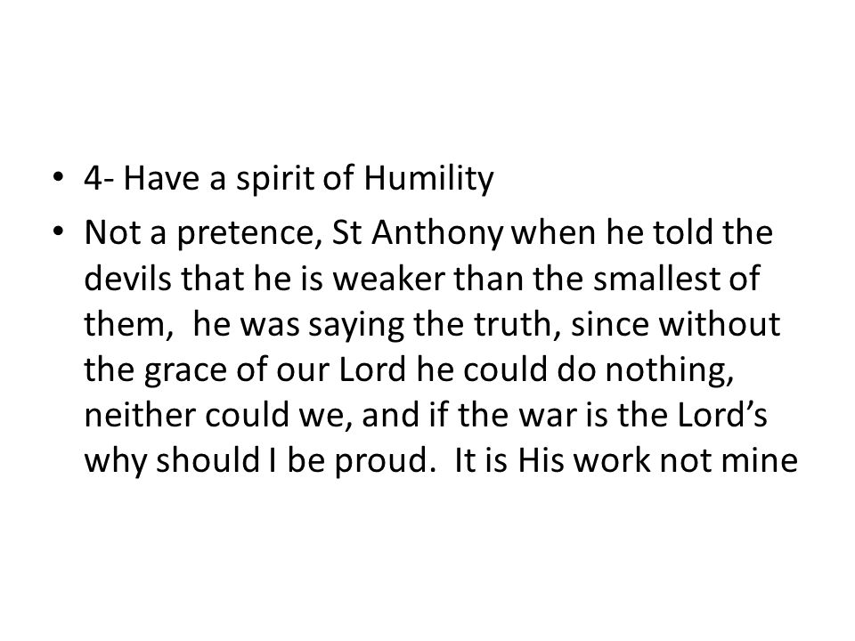 4- Have a spirit of Humility Not a pretence, St Anthony when he told the devils that he is weaker than the smallest of them, he was saying the truth, since without the grace of our Lord he could do nothing, neither could we, and if the war is the Lord's why should I be proud.