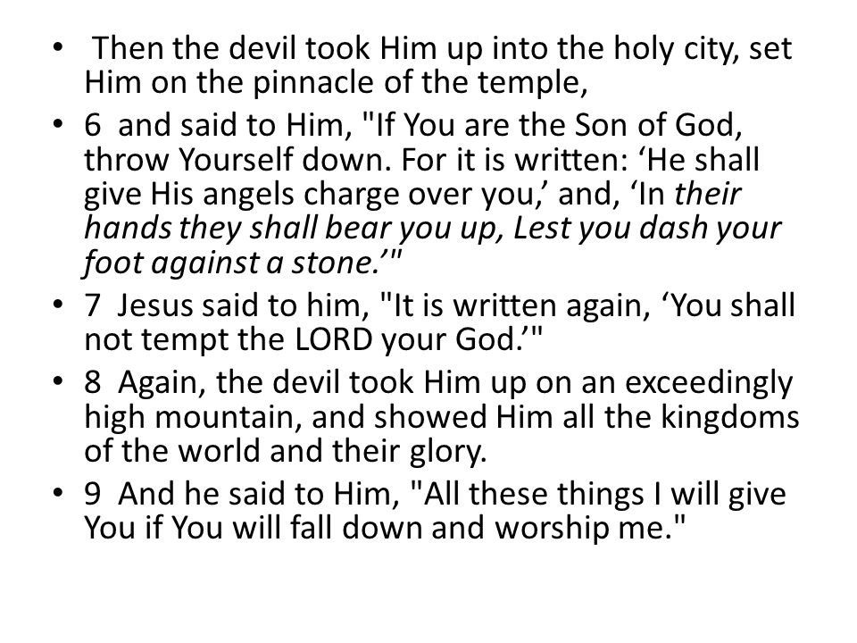 Then the devil took Him up into the holy city, set Him on the pinnacle of the temple, 6 and said to Him, If You are the Son of God, throw Yourself down.