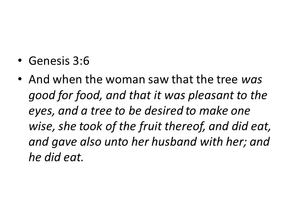 Genesis 3:6 And when the woman saw that the tree was good for food, and that it was pleasant to the eyes, and a tree to be desired to make one wise, she took of the fruit thereof, and did eat, and gave also unto her husband with her; and he did eat.
