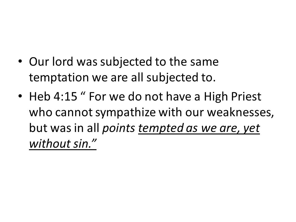 Our lord was subjected to the same temptation we are all subjected to.
