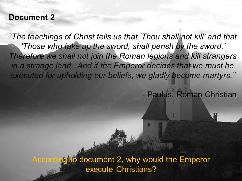 Document 2 The teachings of Christ tells us that 'Thou shall not kill' and that 'Those who take up the sword, shall perish by the sword.' Therefore we shall not join the Roman legions and kill strangers in a strange land.