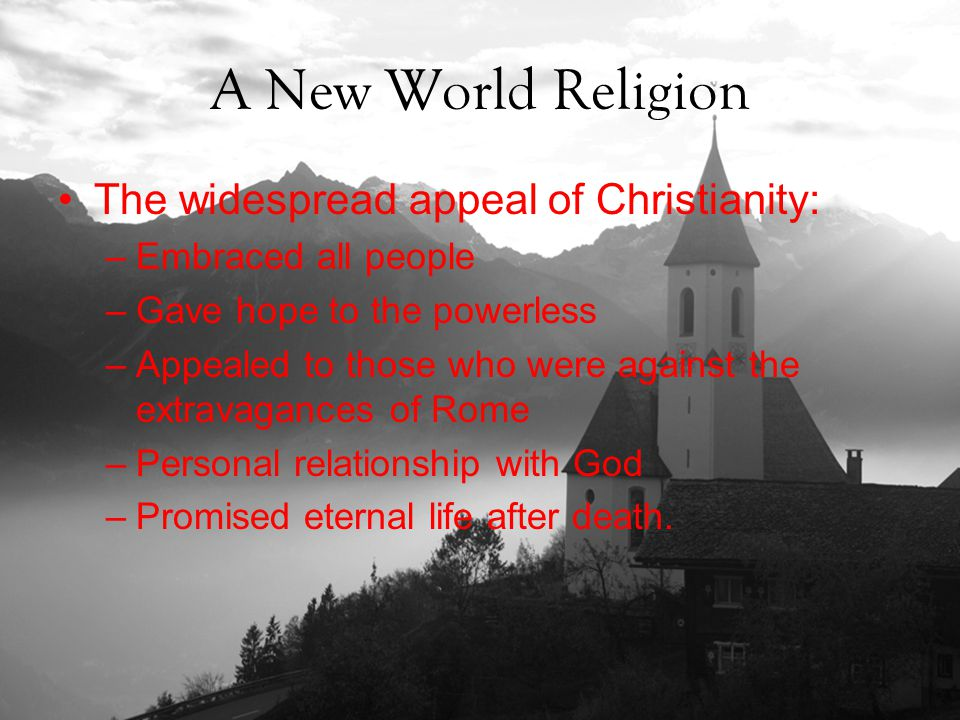 A New World Religion The widespread appeal of Christianity: –Embraced all people –Gave hope to the powerless –Appealed to those who were against the extravagances of Rome –Personal relationship with God –Promised eternal life after death.