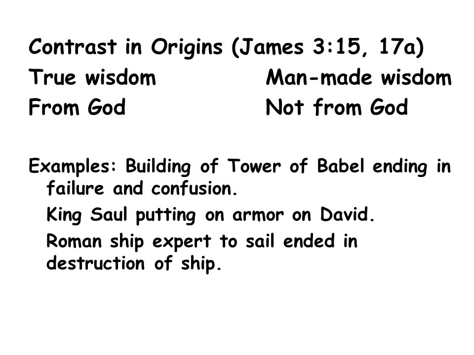 Contrast in Origins (James 3:15, 17a) True wisdomMan-made wisdom From GodNot from God Examples: Building of Tower of Babel ending in failure and confu