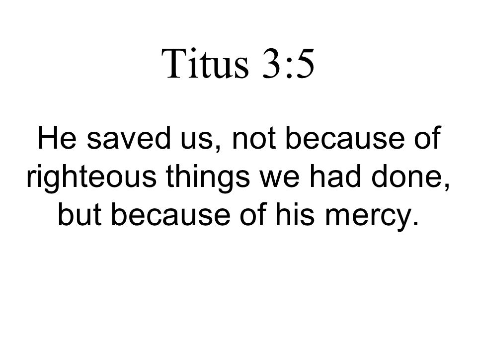 Titus 3:5 He saved us, not because of righteous things we had done, but because of his mercy.