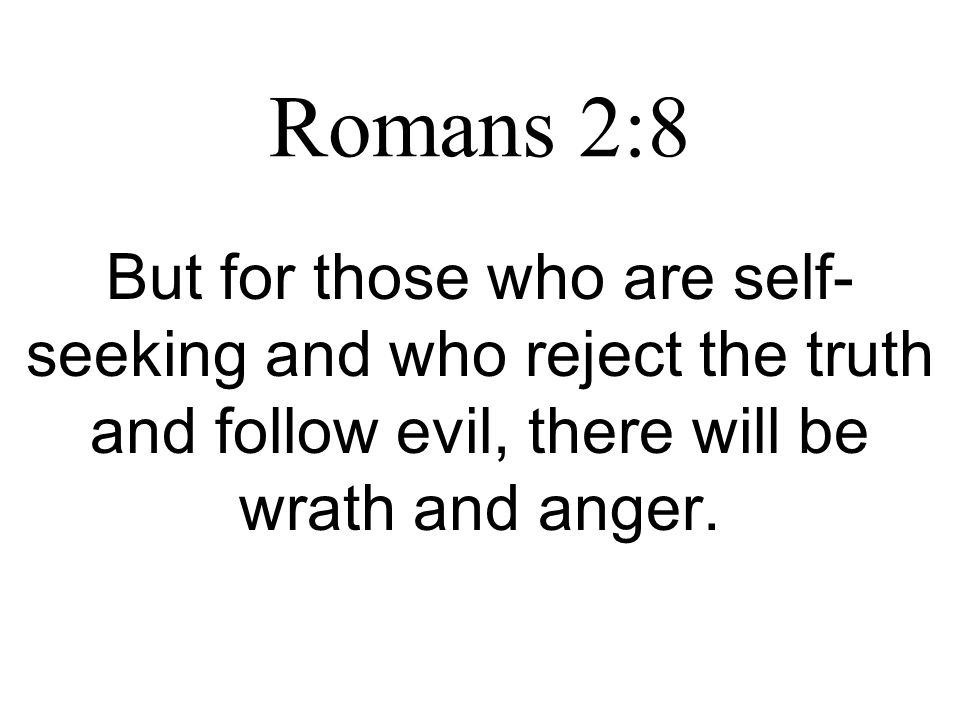 Romans 2:8 But for those who are self- seeking and who reject the truth and follow evil, there will be wrath and anger.