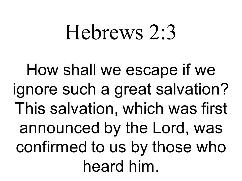Hebrews 2:3 How shall we escape if we ignore such a great salvation.